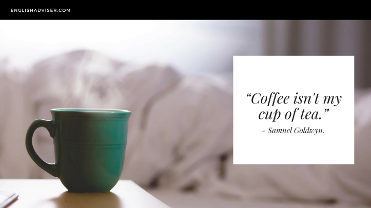 """Coffee isn't my cup of tea."" - Samuel Goldwyn"